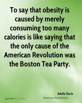Adelle Davis - To say that obesity is caused by merely consuming too many calories is like saying that the only cause of the American Revolution was the Boston Tea Party.