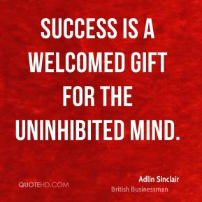 Success is a welcomed gift for the uninhibited mind.