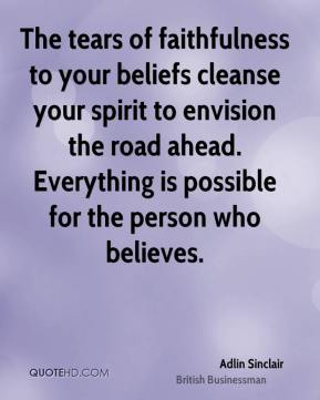 The tears of faithfulness to your beliefs cleanse your spirit to envision the road ahead. Everything is possible for the person who believes.