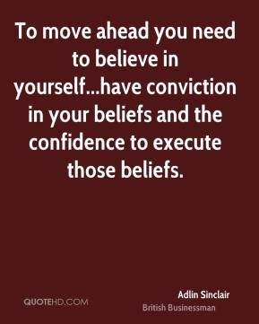 To move ahead you need to believe in yourself...have conviction in your beliefs and the confidence to execute those beliefs.