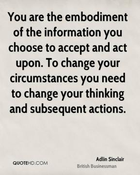 You are the embodiment of the information you choose to accept and act upon. To change your circumstances you need to change your thinking and subsequent actions.