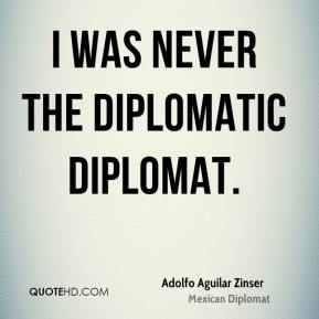 I was never the diplomatic diplomat.