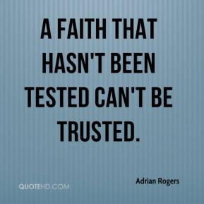 A faith that hasn't been tested can't be trusted.