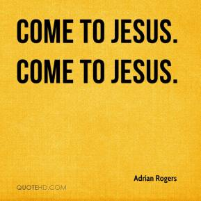 Adrian Rogers - Come to Jesus. Come to Jesus.