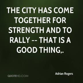 Adrian Rogers - The city has come together for strength and to rally -- that is a good thing.