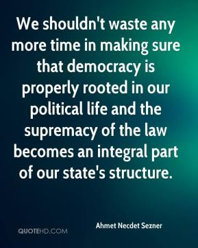 We shouldn't waste any more time in making sure that democracy is properly rooted in our political life and the supremacy of the law becomes an integral part of our state's structure.