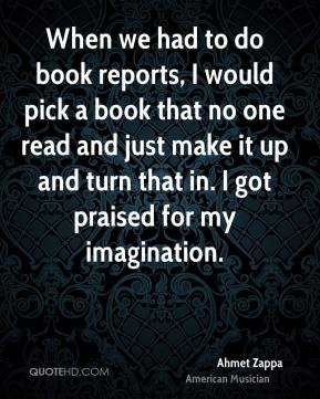 When we had to do book reports, I would pick a book that no one read and just make it up and turn that in. I got praised for my imagination.