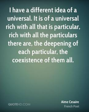 I have a different idea of a universal. It is of a universal rich with all that is particular, rich with all the particulars there are, the deepening of each particular, the coexistence of them all.