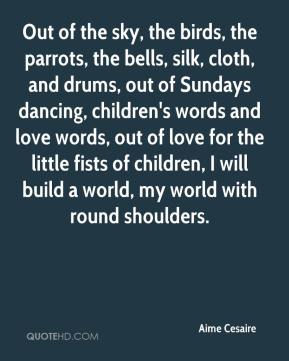 Aime Cesaire - Out of the sky, the birds, the parrots, the bells, silk, cloth, and drums, out of Sundays dancing, children's words and love words, out of love for the little fists of children, I will build a world, my world with round shoulders.