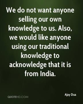 Ajay Dua - We do not want anyone selling our own knowledge to us. Also, we would like anyone using our traditional knowledge to acknowledge that it is from India.