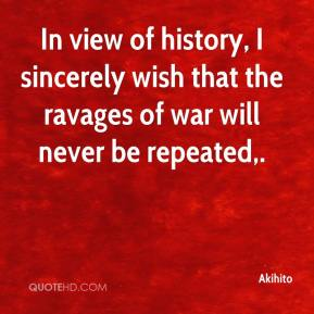 In view of history, I sincerely wish that the ravages of war will never be repeated.