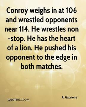 Al Gaccione - Conroy weighs in at 106 and wrestled opponents near 114. He wrestles non-stop. He has the heart of a lion. He pushed his opponent to the edge in both matches.