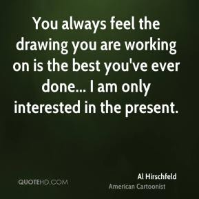 Al Hirschfeld - You always feel the drawing you are working on is the best you've ever done... I am only interested in the present.