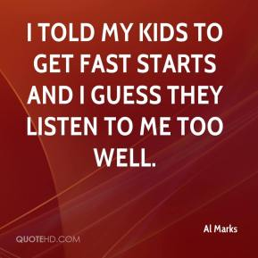 I told my kids to get fast starts and I guess they listen to me too well.