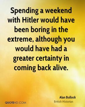 Spending a weekend with Hitler would have been boring in the extreme, although you would have had a greater certainty in coming back alive.