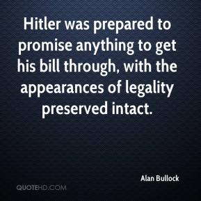 Alan Bullock - Hitler was prepared to promise anything to get his bill through, with the appearances of legality preserved intact.
