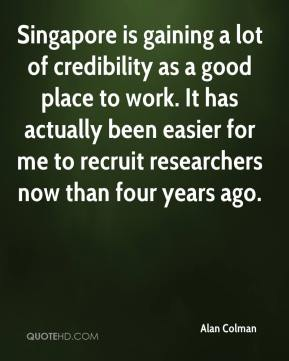 Singapore is gaining a lot of credibility as a good place to work. It has actually been easier for me to recruit researchers now than four years ago.
