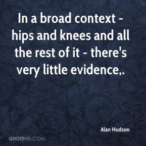 Alan Hudson - In a broad context - hips and knees and all the rest of it - there's very little evidence.
