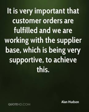Alan Hudson - It is very important that customer orders are fulfilled and we are working with the supplier base, which is being very supportive, to achieve this.