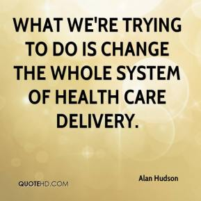 Alan Hudson - What we're trying to do is change the whole system of health care delivery.