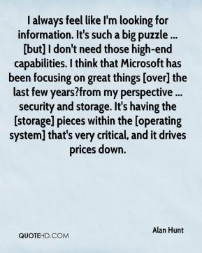 I always feel like I'm looking for information. It's such a big puzzle ... [but] I don't need those high-end capabilities. I think that Microsoft has been focusing on great things [over] the last few years?from my perspective ... security and storage. It's having the [storage] pieces within the [operating system] that's very critical, and it drives prices down.