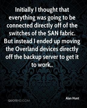 Alan Hunt - Initially I thought that everything was going to be connected directly off of the switches of the SAN fabric. But instead I ended up moving the Overland devices directly off the backup server to get it to work.