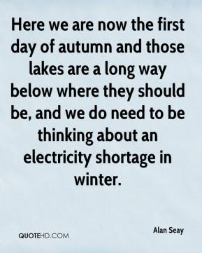 Alan Seay - Here we are now the first day of autumn and those lakes are a long way below where they should be, and we do need to be thinking about an electricity shortage in winter.