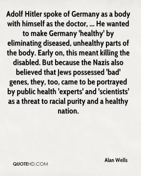 Alan Wells - Adolf Hitler spoke of Germany as a body with himself as the doctor, ... He wanted to make Germany 'healthy' by eliminating diseased, unhealthy parts of the body. Early on, this meant killing the disabled. But because the Nazis also believed that Jews possessed 'bad' genes, they, too, came to be portrayed by public health 'experts' and 'scientists' as a threat to racial purity and a healthy nation.