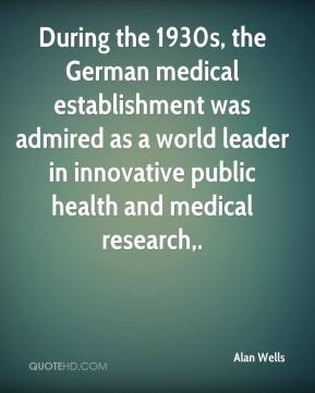 Alan Wells - During the 1930s, the German medical establishment was admired as a world leader in innovative public health and medical research.