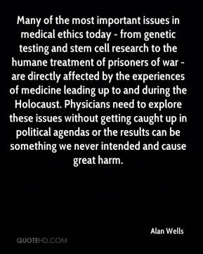 Alan Wells - Many of the most important issues in medical ethics today - from genetic testing and stem cell research to the humane treatment of prisoners of war - are directly affected by the experiences of medicine leading up to and during the Holocaust. Physicians need to explore these issues without getting caught up in political agendas or the results can be something we never intended and cause great harm.