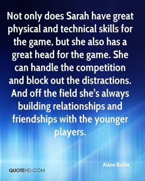 Not only does Sarah have great physical and technical skills for the game, but she also has a great head for the game. She can handle the competition and block out the distractions. And off the field she's always building relationships and friendships with the younger players.