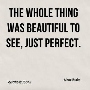 Alane Burke - The whole thing was beautiful to see, just perfect.