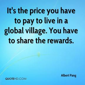 Albert Pang - It's the price you have to pay to live in a global village. You have to share the rewards.
