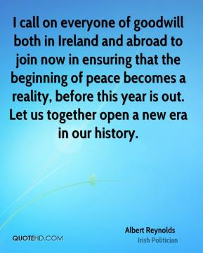 I call on everyone of goodwill both in Ireland and abroad to join now in ensuring that the beginning of peace becomes a reality, before this year is out. Let us together open a new era in our history.