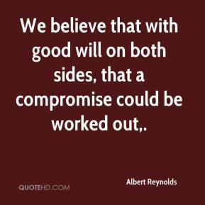 Albert Reynolds - We believe that with good will on both sides, that a compromise could be worked out.