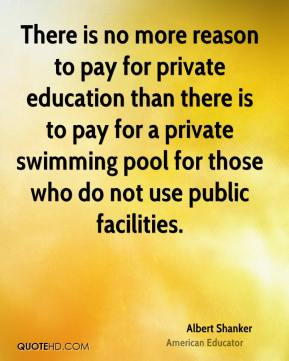 Albert Shanker - There is no more reason to pay for private education than there is to pay for a private swimming pool for those who do not use public facilities.