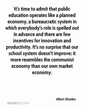 Albert Shanker - It's time to admit that public education operates like a planned economy, a bureaucratic system in which everybody's role is spelled out in advance and there are few incentives for innovation and productivity. It's no surprise that our school system doesn't improve; it more resembles the communist economy than our own market economy.