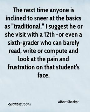 """Albert Shanker - The next time anyone is inclined to sneer at the basics as """"traditional,"""" I suggest he or she visit with a 12th -or even a sixth-grader who can barely read, write or compute and look at the pain and frustration on that student's face."""