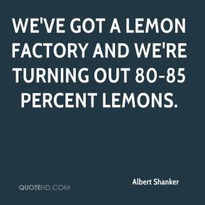 Albert Shanker - We've got a lemon factory and we're turning out 80-85 percent lemons.
