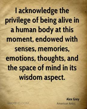 Alex Grey - I acknowledge the privilege of being alive in a human body at this moment, endowed with senses, memories, emotions, thoughts, and the space of mind in its wisdom aspect.