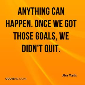 Alex Marlis - Anything can happen. Once we got those goals, we didn't quit.