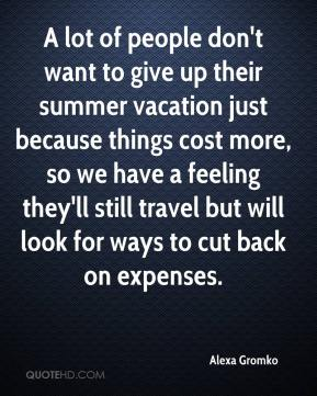 A lot of people don't want to give up their summer vacation just because things cost more, so we have a feeling they'll still travel but will look for ways to cut back on expenses.