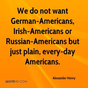 Alexander Henry - We do not want German-Americans, Irish-Americans or Russian-Americans but just plain, every-day Americans.