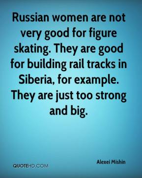 Alexei Mishin - Russian women are not very good for figure skating. They are good for building rail tracks in Siberia, for example. They are just too strong and big.