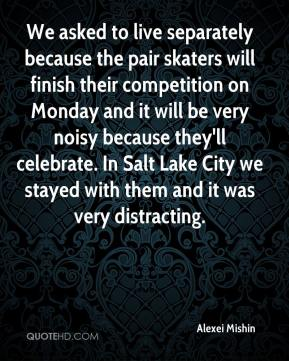 Alexei Mishin - We asked to live separately because the pair skaters will finish their competition on Monday and it will be very noisy because they'll celebrate. In Salt Lake City we stayed with them and it was very distracting.