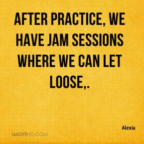 Alexia - After practice, we have jam sessions where we can let loose.
