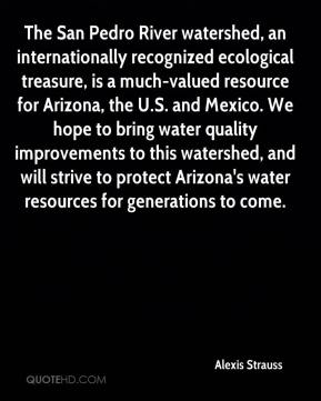 Alexis Strauss - The San Pedro River watershed, an internationally recognized ecological treasure, is a much-valued resource for Arizona, the U.S. and Mexico. We hope to bring water quality improvements to this watershed, and will strive to protect Arizona's water resources for generations to come.