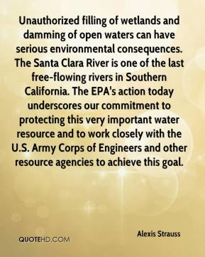 Alexis Strauss - Unauthorized filling of wetlands and damming of open waters can have serious environmental consequences. The Santa Clara River is one of the last free-flowing rivers in Southern California. The EPA's action today underscores our commitment to protecting this very important water resource and to work closely with the U.S. Army Corps of Engineers and other resource agencies to achieve this goal.