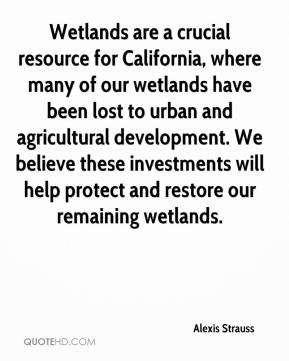 Alexis Strauss - Wetlands are a crucial resource for California, where many of our wetlands have been lost to urban and agricultural development. We believe these investments will help protect and restore our remaining wetlands.