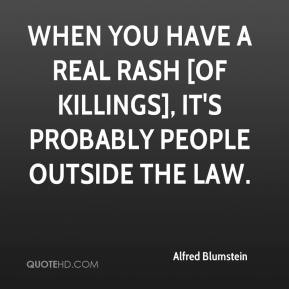 Alfred Blumstein - When you have a real rash [of killings], it's probably people outside the law.